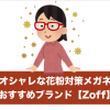 おしゃれな花粉対策メガネ(度付き)が欲しいならZoff?