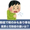 花粉症の症状で咳のみはあり?風邪の症状との違いは?